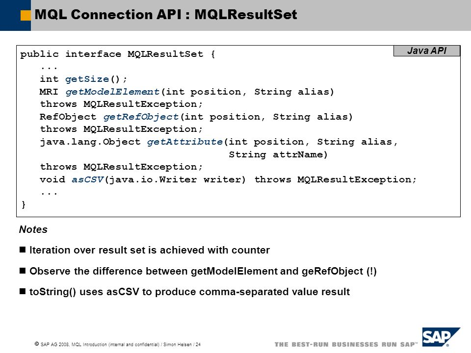 SAP AG 2008, MQL Introduction (internal and confidential) / Simon Helsen / 24 MQL Connection API : MQLResultSet public interface MQLResultSet {...