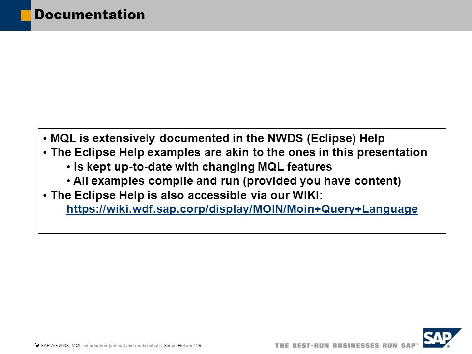 SAP AG 2008, MQL Introduction (internal and confidential) / Simon Helsen / 29 Documentation MQL is extensively documented in the NWDS (Eclipse) Help The Eclipse Help examples are akin to the ones in this presentation Is kept up-to-date with changing MQL features All examples compile and run (provided you have content) The Eclipse Help is also accessible via our WIKI: https://wiki.wdf.sap.corp/display/MOIN/Moin+Query+Language