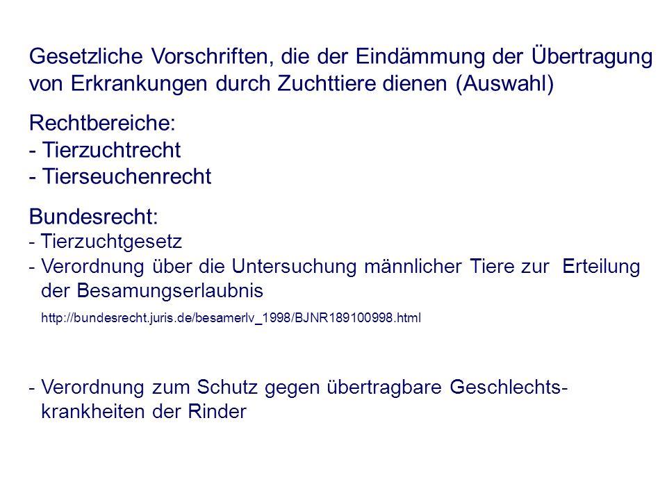Gesetzliche Vorschriften, die der Eindämmung der Übertragung von Erkrankungen durch Zuchttiere dienen (Auswahl) Rechtbereiche: - Tierzuchtrecht - Tierseuchenrecht Bundesrecht: - Tierzuchtgesetz - Verordnung über die Untersuchung männlicher Tiere zur Erteilung der Besamungserlaubnis http://bundesrecht.juris.de/besamerlv_1998/BJNR189100998.html - Verordnung zum Schutz gegen übertragbare Geschlechts- krankheiten der Rinder