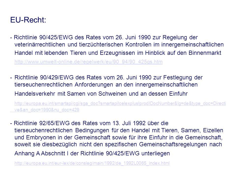 EU-Recht: - Richtlinie 90/425/EWG des Rates vom 26. Juni 1990 zur Regelung der veterinärrechtlichen und tierzüchterischen Kontrollen im innergemeinsch