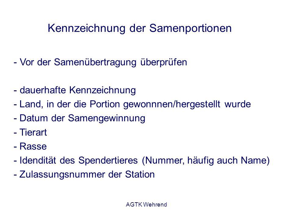 AGTK Wehrend Kennzeichnung der Samenportionen - Vor der Samenübertragung überprüfen - dauerhafte Kennzeichnung - Land, in der die Portion gewonnnen/hergestellt wurde - Datum der Samengewinnung - Tierart - Rasse - Idendität des Spendertieres (Nummer, häufig auch Name) - Zulassungsnummer der Station