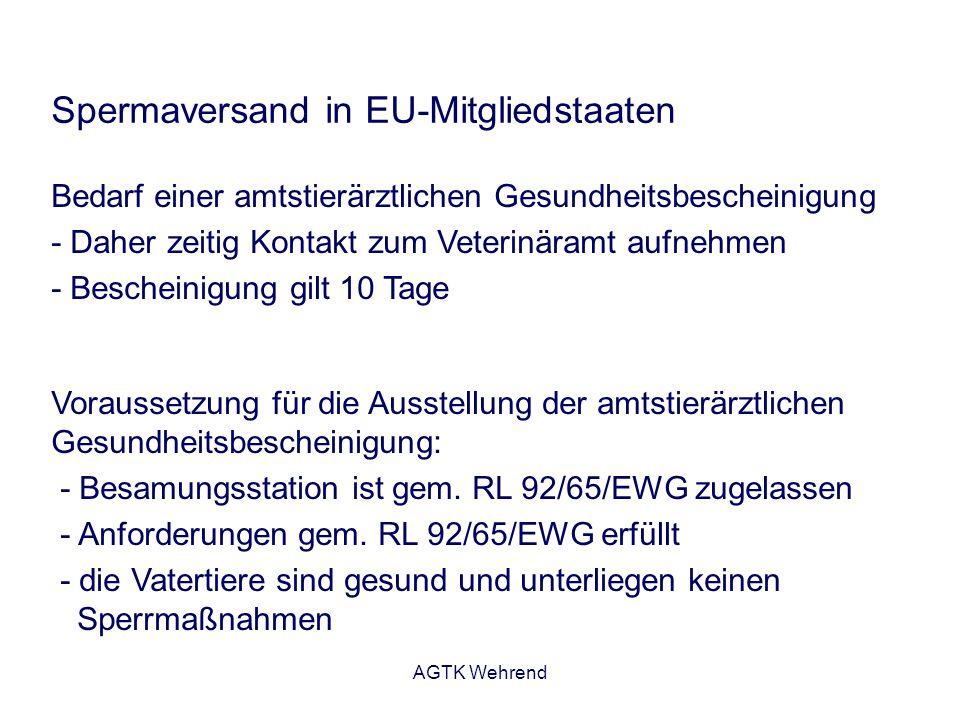 AGTK Wehrend Spermaversand in EU-Mitgliedstaaten Bedarf einer amtstierärztlichen Gesundheitsbescheinigung - Daher zeitig Kontakt zum Veterinäramt aufnehmen - Bescheinigung gilt 10 Tage Voraussetzung für die Ausstellung der amtstierärztlichen Gesundheitsbescheinigung: - Besamungsstation ist gem.