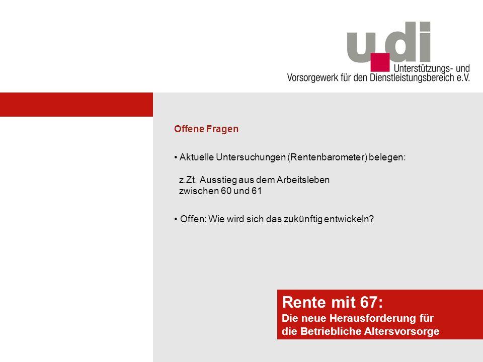 Potsdamer Forum Rente mit 67: Die neue Herausforderung für die Betriebliche Altersvorsorge Offene Fragen Ja, viele werden länger als bisher erwerbstätig sein...