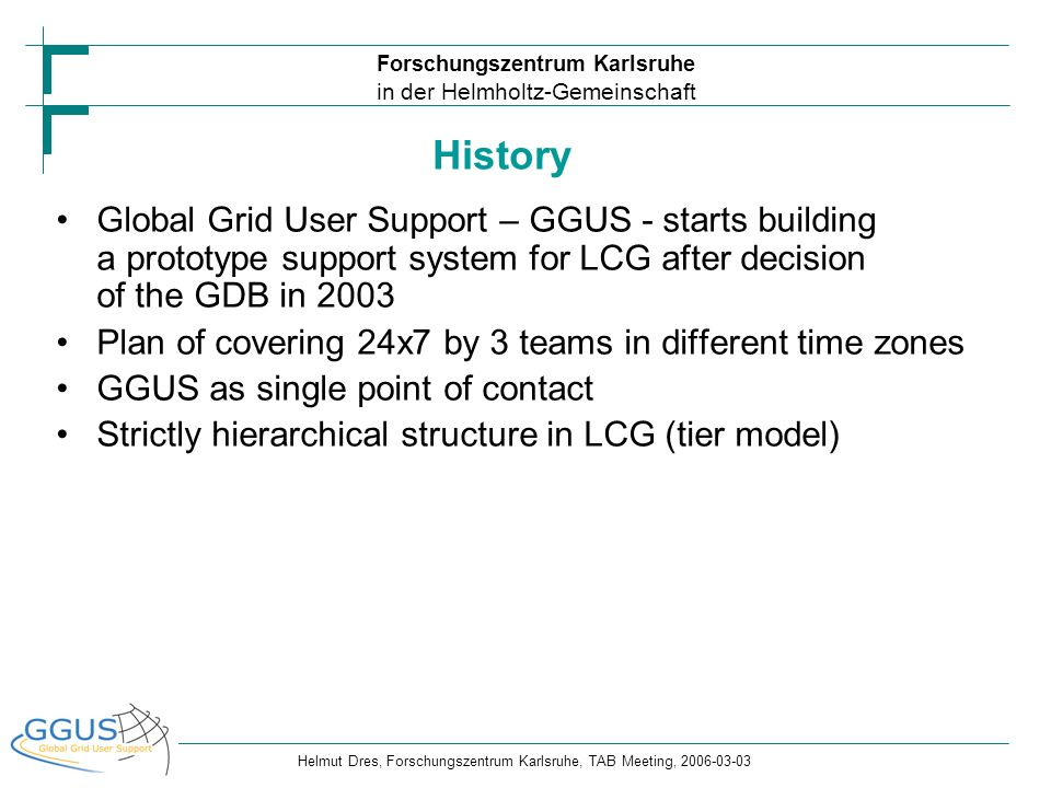 Forschungszentrum Karlsruhe in der Helmholtz-Gemeinschaft Helmut Dres, Forschungszentrum Karlsruhe, TAB Meeting, 2006-03-03 New support model with EGEE Transition to EGEE means migration to a different model: federative approach - 11 ROCs instead of one GOC Different approach in user support needed also Decision within EGEE end of 2004: GGUS application is the central integration platform for support requests EGEE-recommendation: All VOs are supposed to provide first level support (its the only model that scales)