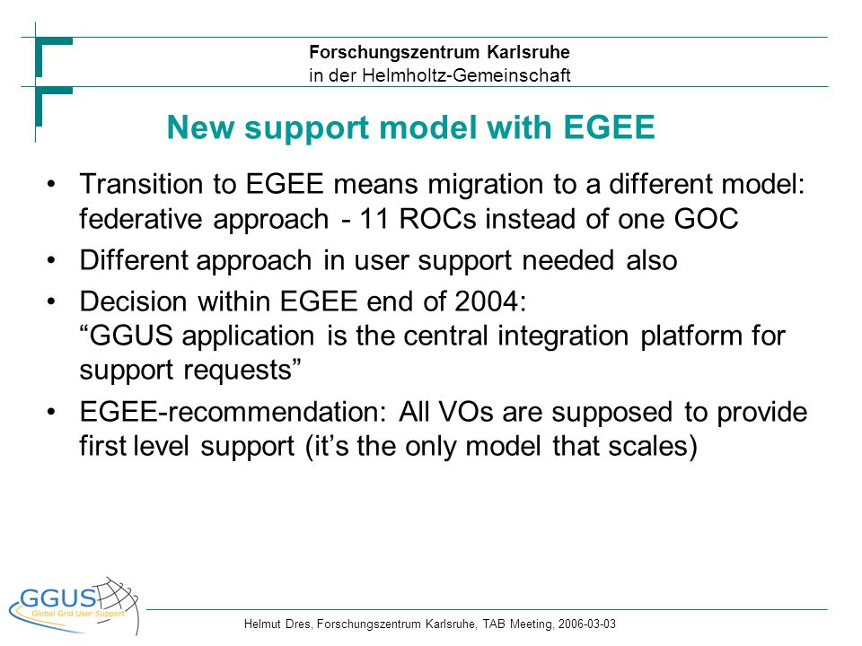 Forschungszentrum Karlsruhe in der Helmholtz-Gemeinschaft Helmut Dres, Forschungszentrum Karlsruhe, TAB Meeting, 2006-03-03 … … Central Application (GGUS) Deployment Support RC 1RC X Middleware Support Network Support Operations Support TPM BIOMEDESR Castor VOMS … DATA Mgmt Workload Mgmt … ROC 1 ROC 11 ROC… RC 1RC X… VO Support ALICE RC 1RC X… Interface Webportal The support model in EGEE