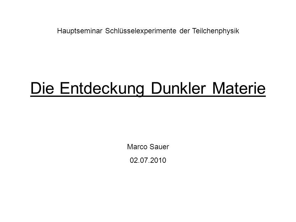 Die Entdeckung Dunkler Materie Hauptseminar Schlüsselexperimente der Teilchenphysik Marco Sauer 02.07.2010