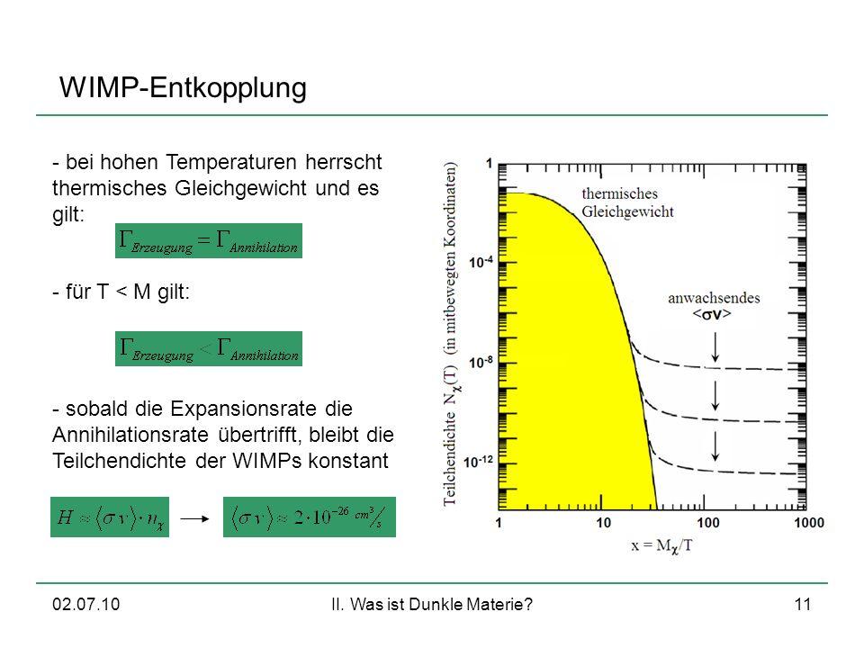 02.07.10II. Was ist Dunkle Materie?11 WIMP-Entkopplung - bei hohen Temperaturen herrscht thermisches Gleichgewicht und es gilt: - für T < M gilt: - so