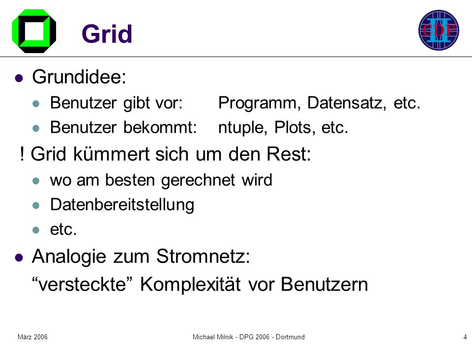 März 2006Michael Milnik - DPG 2006 - Dortmund5 Weg zum Grid für CDF Ansatz: Starte mit funktionierendem Systemen und migriere zum Grid Central Analysis Farm: CAF ausserhalb FNAL: MC Production Klon der CAF falls 100% CDF Resourcen Migration: 1.