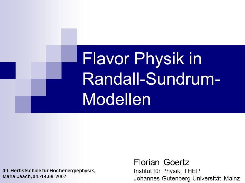 Flavor Physik in Randall-Sundrum- Modellen Florian Goertz Institut für Physik, THEP Johannes-Gutenberg-Universität Mainz 39. Herbstschule für Hochener