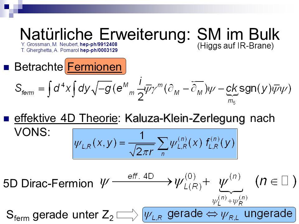 Natürliche Erweiterung: SM im Bulk Betrachte Fermionen Kaluza-Klein-Zerlegung effektive 4D Theorie: Kaluza-Klein-Zerlegung nach VONS: 5D Dirac-Fermion S ferm gerade unter Z 2 (Higgs auf IR-Brane) Y.