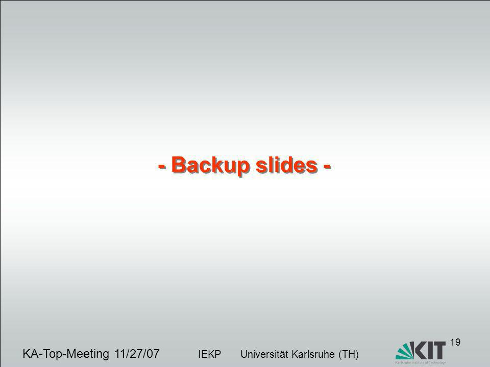 19 KA-Top-Meeting 11/27/07 IEKP Universität Karlsruhe (TH) - Backup slides -