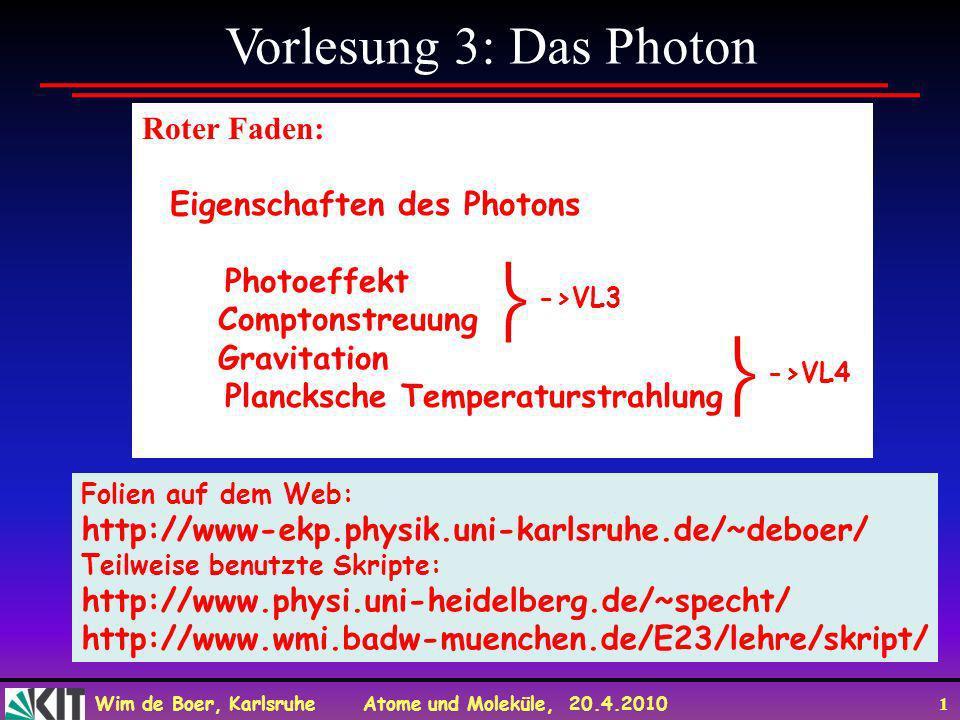 Wim de Boer, Karlsruhe Atome und Moleküle, 20.4.2010 1 Vorlesung 3: Das Photon Roter Faden: Eigenschaften des Photons Photoeffekt Comptonstreuung Grav