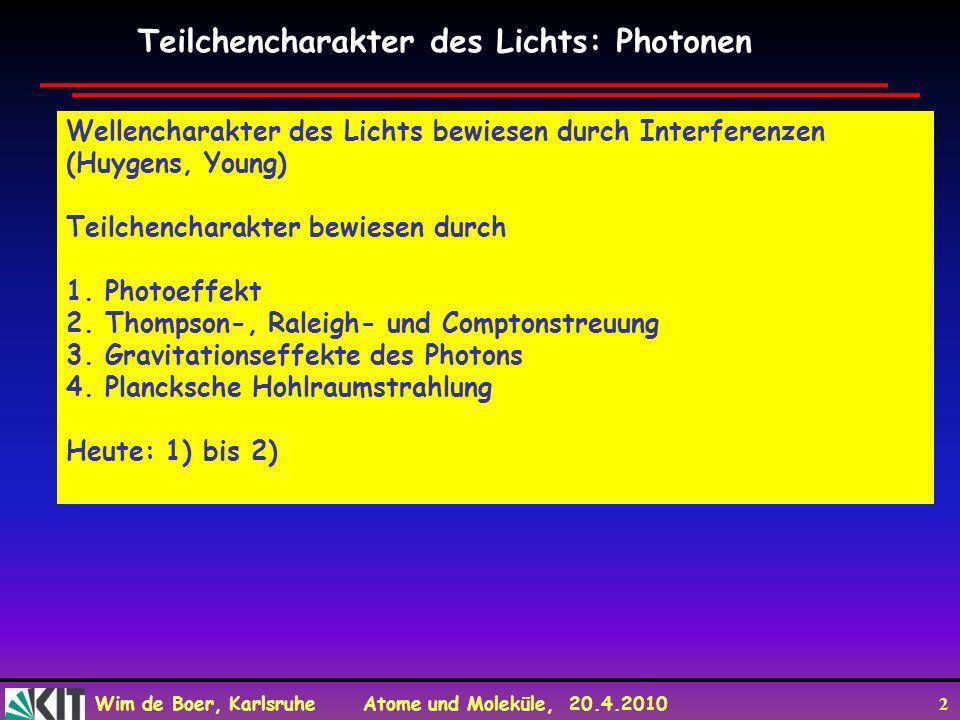 Wim de Boer, Karlsruhe Atome und Moleküle, 20.4.2010 2 Teilchencharakter des Lichts: Photonen Wellencharakter des Lichts bewiesen durch Interferenzen