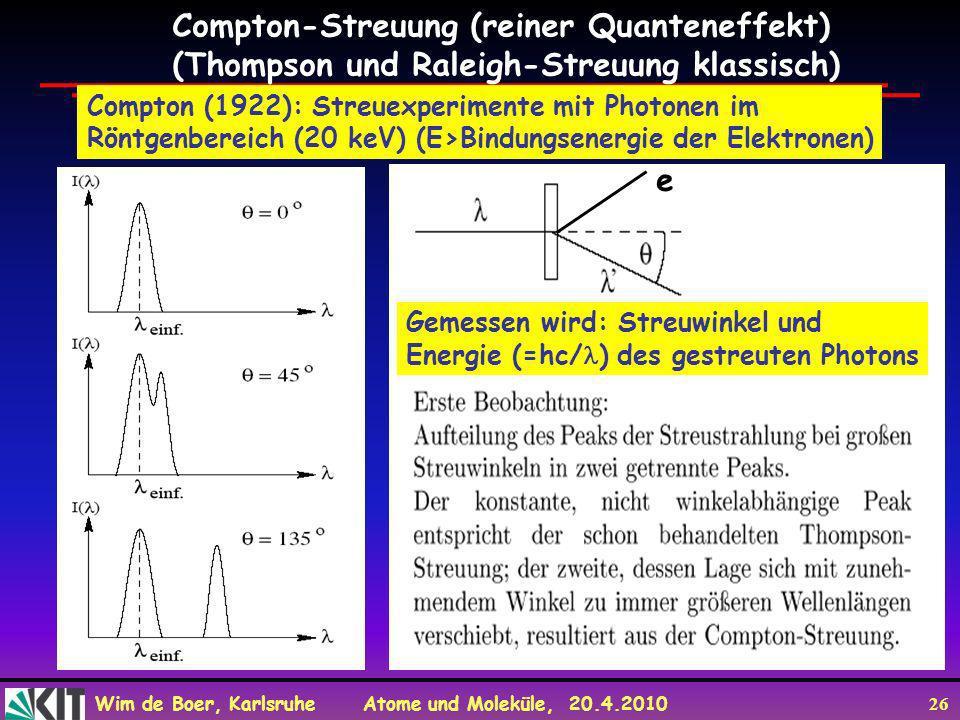 Wim de Boer, Karlsruhe Atome und Moleküle, 20.4.2010 26 Compton-Streuung (reiner Quanteneffekt) (Thompson und Raleigh-Streuung klassisch) Compton (192