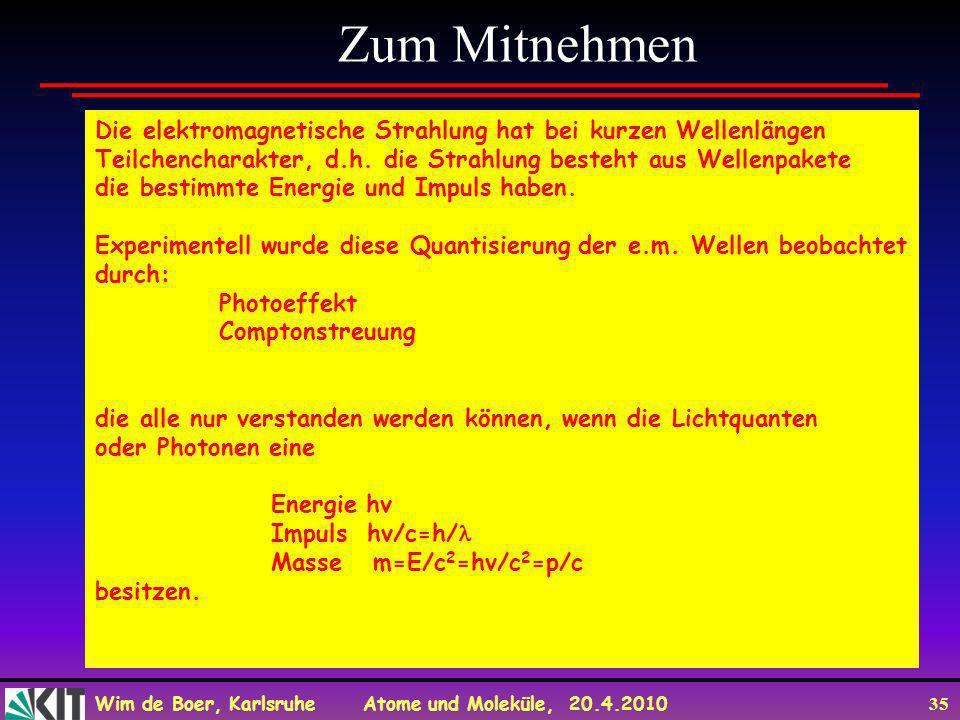 Wim de Boer, Karlsruhe Atome und Moleküle, 20.4.2010 35 Zum Mitnehmen Die elektromagnetische Strahlung hat bei kurzen Wellenlängen Teilchencharakter,