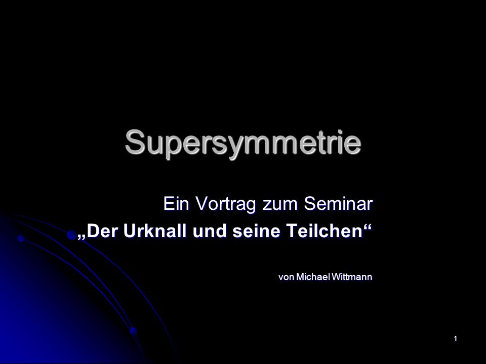 1 Supersymmetrie Ein Vortrag zum Seminar Der Urknall und seine Teilchen von Michael Wittmann