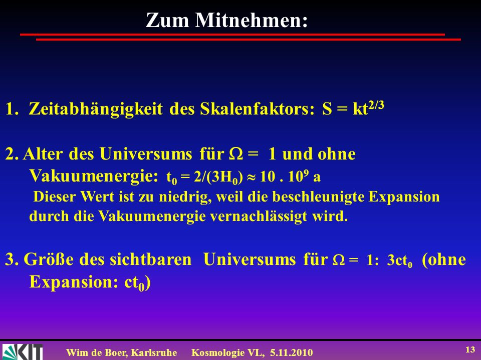 Wim de Boer, KarlsruheKosmologie VL, 5.11.2010 13 Zum Mitnehmen: 1. Zeitabhängigkeit des Skalenfaktors: S = kt 2/3 2. Alter des Universums für = 1 und