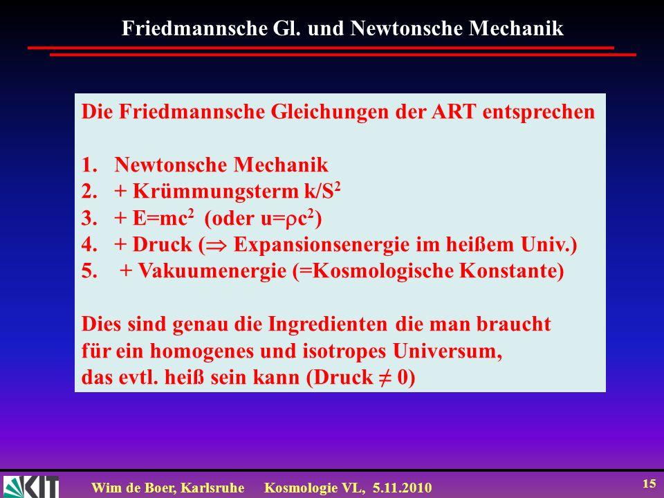 Wim de Boer, KarlsruheKosmologie VL, 5.11.2010 15 Friedmannsche Gl. und Newtonsche Mechanik Die Friedmannsche Gleichungen der ART entsprechen 1.Newton