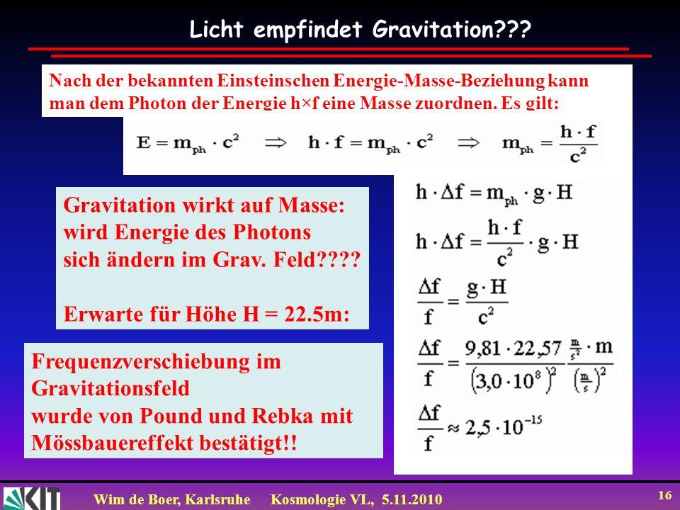 Wim de Boer, KarlsruheKosmologie VL, 5.11.2010 16 Licht empfindet Gravitation??? Nach der bekannten Einsteinschen Energie-Masse-Beziehung kann man dem