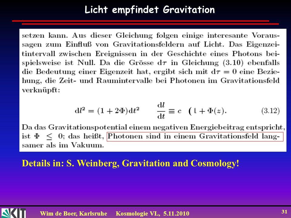 Wim de Boer, KarlsruheKosmologie VL, 5.11.2010 31 Licht empfindet Gravitation Details in: S. Weinberg, Gravitation and Cosmology! (