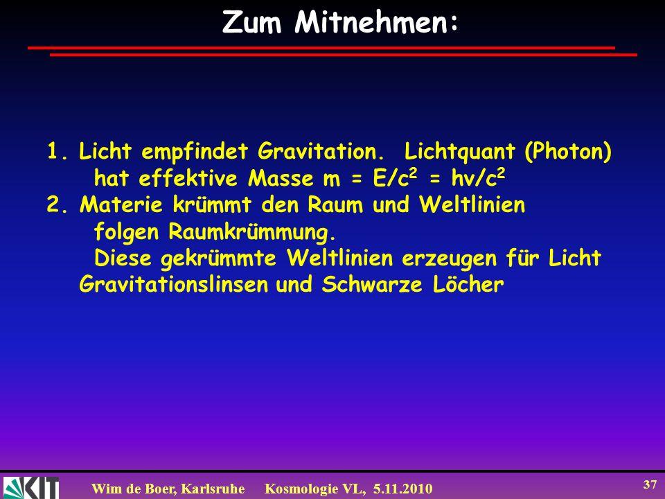 Wim de Boer, KarlsruheKosmologie VL, 5.11.2010 37 Zum Mitnehmen: 1.Licht empfindet Gravitation. Lichtquant (Photon) hat effektive Masse m = E/c 2 = hν
