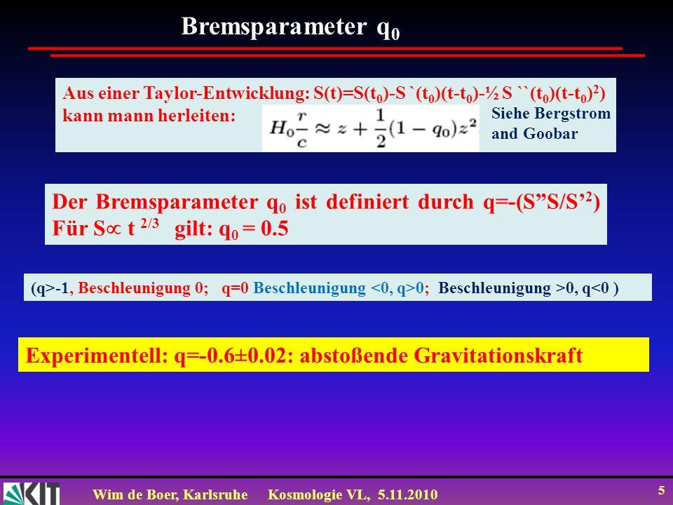 Wim de Boer, KarlsruheKosmologie VL, 5.11.2010 5 Bremsparameter q 0 Experimentell: q=-0.6±0.02: abstoßende Gravitationskraft Der Bremsparameter q 0 is