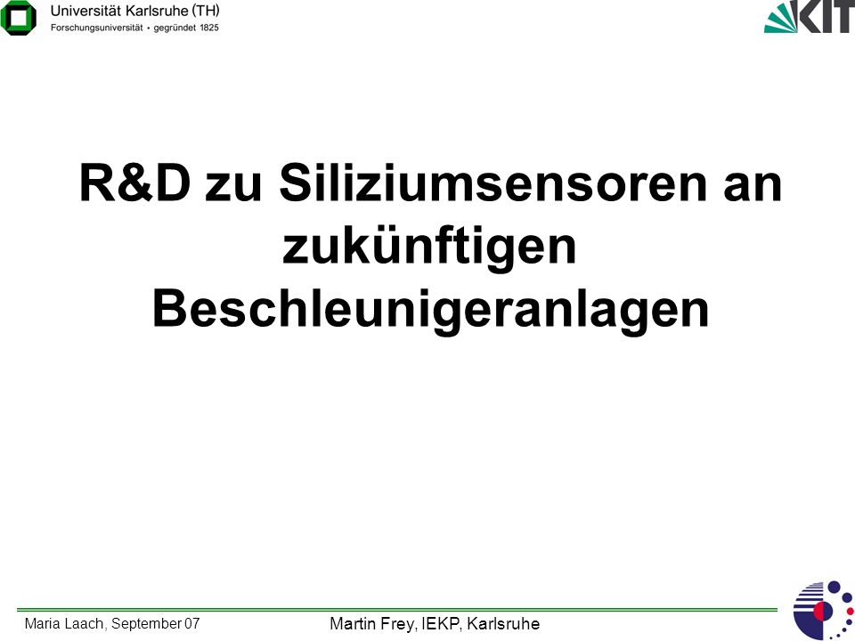 Maria Laach, September 07 Martin Frey, IEKP, Karlsruhe Schwerpunkt: Sensor R&D für ILC und SLHC Daten der geplanten Beschleunigeranlagen: International Linear Collider (ILC): Elektron-Positron Beschleuniger Schwerpunktsenergie bis zu 1 TeV Luminosität >10 34 /(cm 2 *s) Bunch timing: 5 Trains pro Sekunde, 2820 bunches pro Train Zeit zwischen Trains: 307 ns Super Large Hadron Collider (SLHC): Proton-Proton Beschleuniger (LHC Upgrade) Schwerpunktsenergie: 14 TeV Luminosität bis zu 10 35 /(cm 2 *s) Bunch-Crossing: 12.5 ns (75 ns) geplant