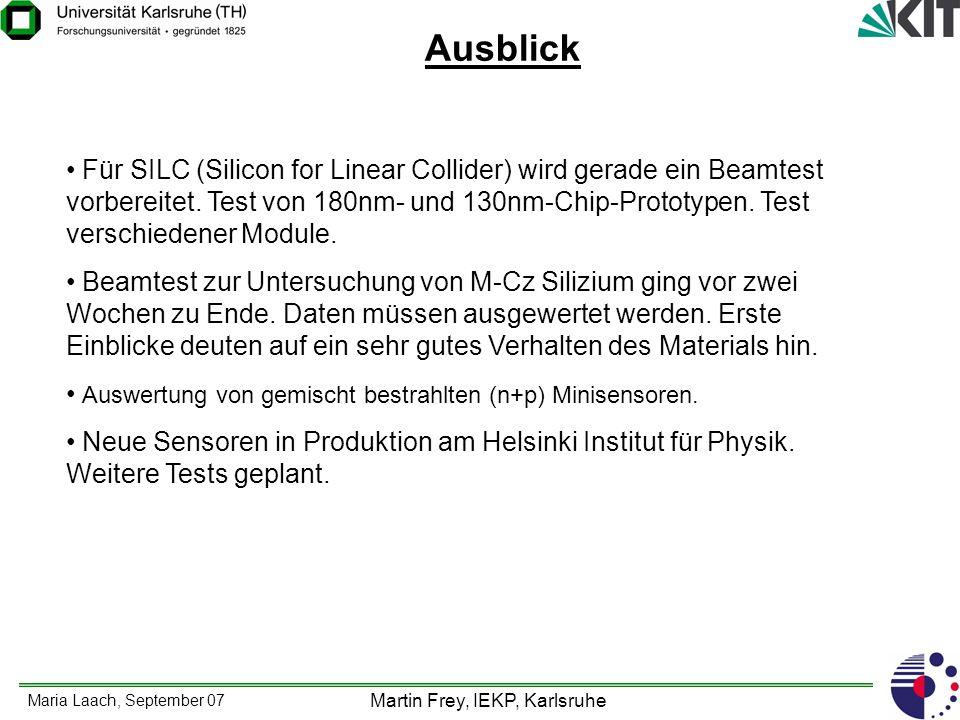 Maria Laach, September 07 Martin Frey, IEKP, Karlsruhe Ausblick Für SILC (Silicon for Linear Collider) wird gerade ein Beamtest vorbereitet. Test von