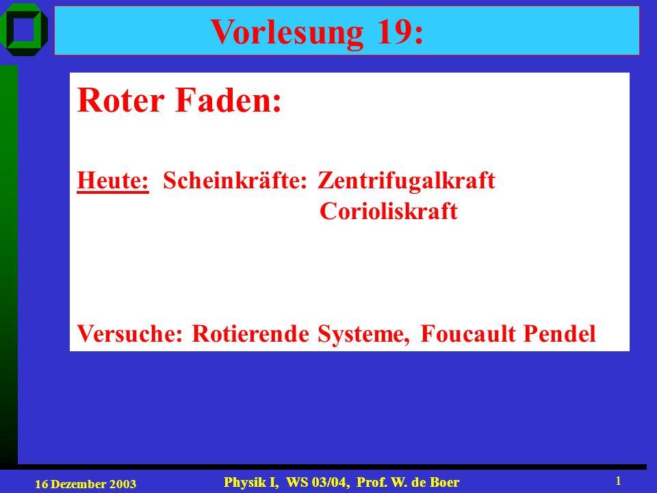 16 Dezember 2003 Physik I, WS 03/04, Prof. W. de Boer 1 1 Vorlesung 19: Roter Faden: Heute: Scheinkräfte: Zentrifugalkraft Corioliskraft Versuche: Rot