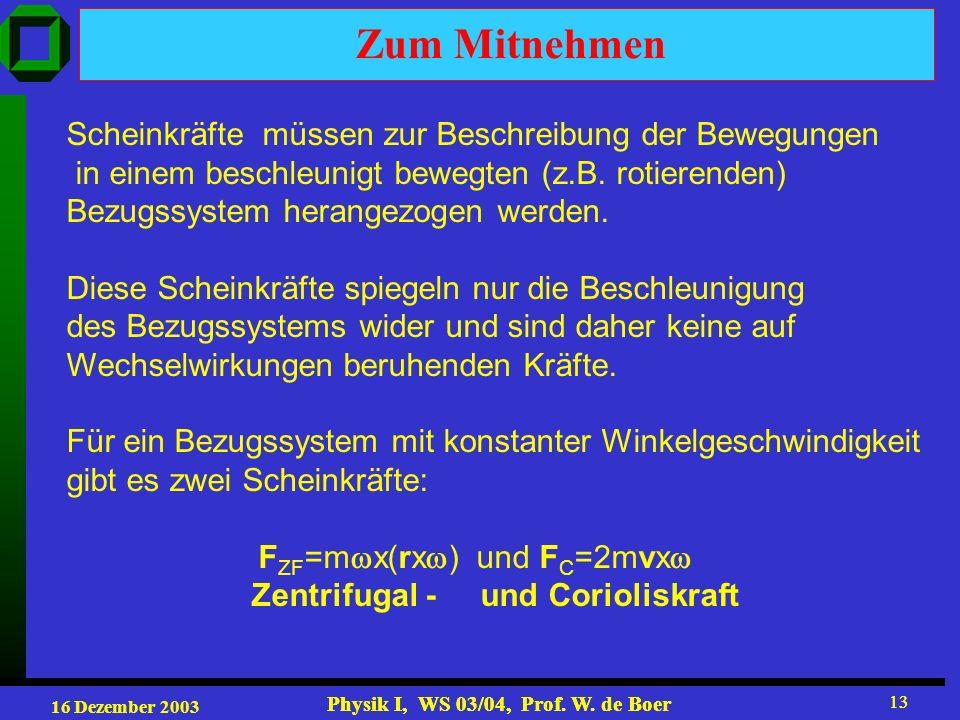 16 Dezember 2003 Physik I, WS 03/04, Prof. W. de Boer 13 Physik I, WS 03/04, Prof. W. de Boer 13 Zum Mitnehmen Scheinkräfte müssen zur Beschreibung de