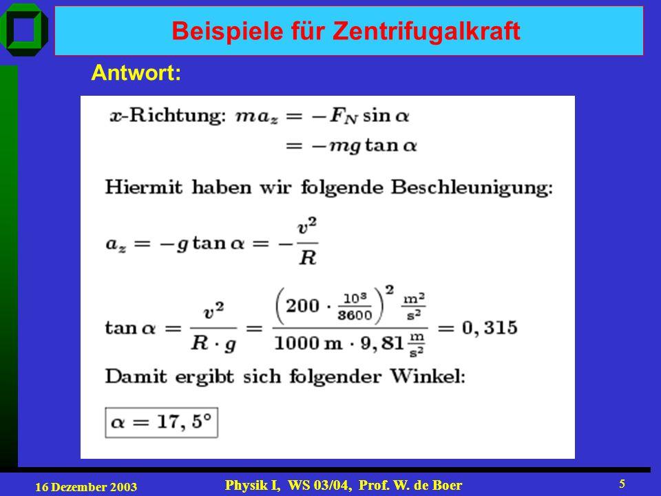 16 Dezember 2003 Physik I, WS 03/04, Prof. W. de Boer 5 5 Antwort: Beispiele für Zentrifugalkraft