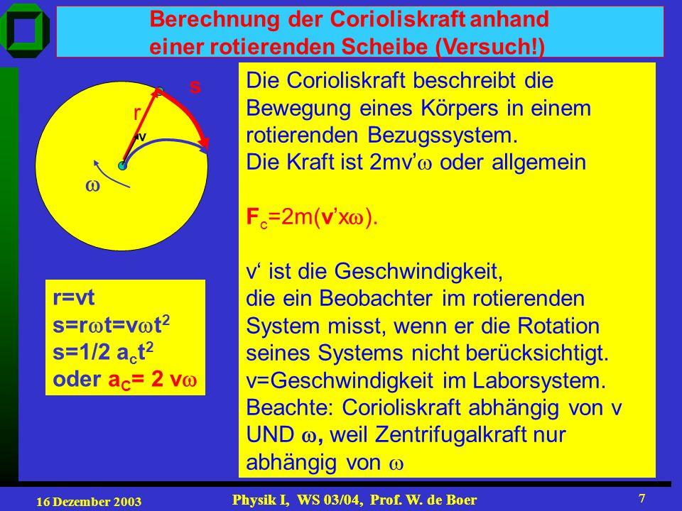 16 Dezember 2003 Physik I, WS 03/04, Prof. W. de Boer 7 7 Berechnung der Corioliskraft anhand einer rotierenden Scheibe (Versuch!) r=vt s=r t=v t 2 s=