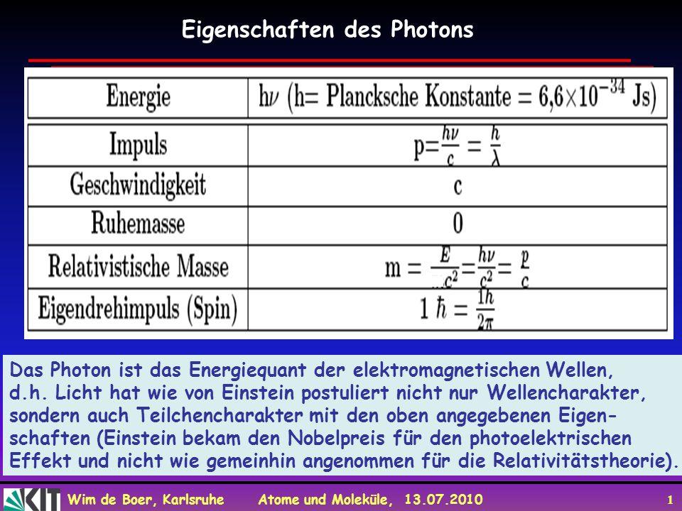 Wim de Boer, Karlsruhe Atome und Moleküle, 13.07.2010 1 Eigenschaften des Photons Das Photon ist das Energiequant der elektromagnetischen Wellen, d.h.