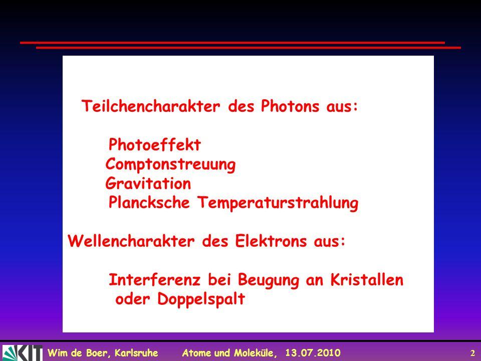 Wim de Boer, Karlsruhe Atome und Moleküle, 13.07.2010 2 Teilchencharakter des Photons aus: Photoeffekt Comptonstreuung Gravitation Plancksche Temperat