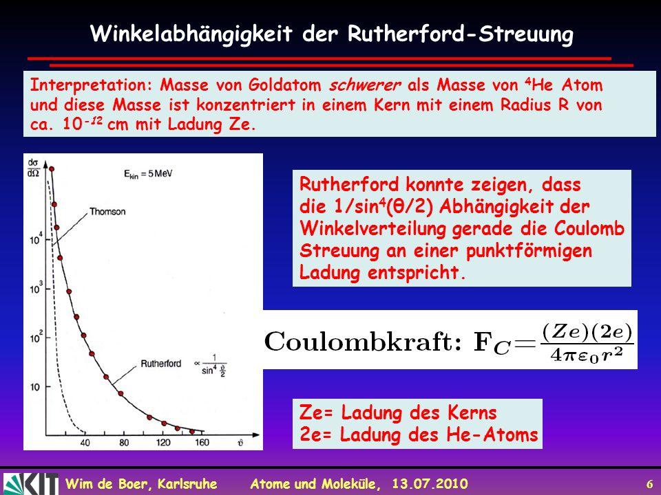 Wim de Boer, Karlsruhe Atome und Moleküle, 13.07.2010 6 Winkelabhängigkeit der Rutherford-Streuung Rutherford konnte zeigen, dass die 1/sin 4 (θ/2) Ab