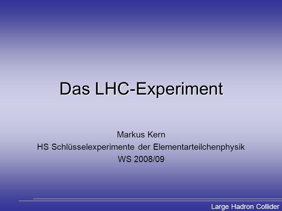 Large Hadron Collider Das LHC-Experiment Markus Kern HS Schlüsselexperimente der Elementarteilchenphysik WS 2008/09