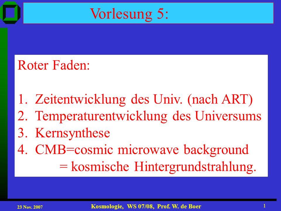 23 Nov. 2007 Kosmologie, WS 07/08, Prof. W. de Boer 1 Vorlesung 5: Roter Faden: 1. Zeitentwicklung des Univ. (nach ART) 2. Temperaturentwicklung des U