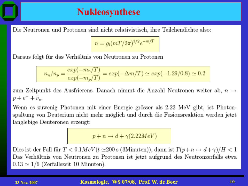 23 Nov. 2007 Kosmologie, WS 07/08, Prof. W. de Boer 16 Nukleosynthese