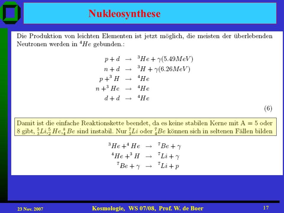 23 Nov. 2007 Kosmologie, WS 07/08, Prof. W. de Boer 17 Nukleosynthese