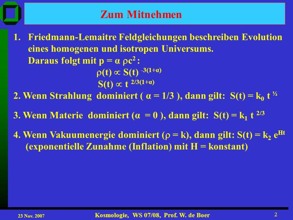 23 Nov. 2007 Kosmologie, WS 07/08, Prof. W. de Boer 2 Zum Mitnehmen 1.Friedmann-Lemaitre Feldgleichungen beschreiben Evolution eines homogenen und iso