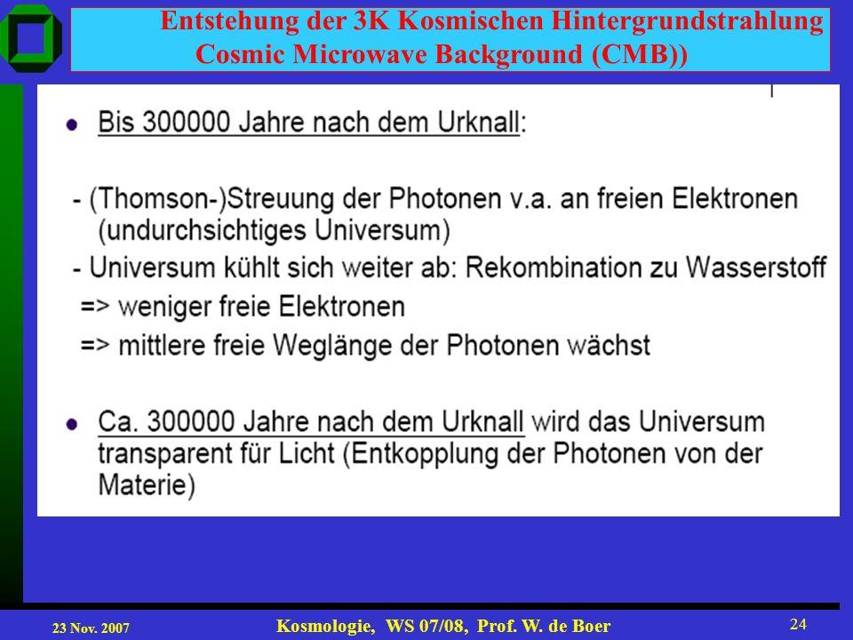 23 Nov. 2007 Kosmologie, WS 07/08, Prof. W. de Boer 24 Entstehung der 3K Kosmischen Hintergrundstrahlung Cosmic Microwave Background (CMB))