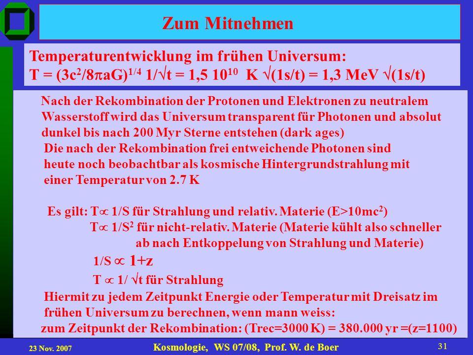 23 Nov. 2007 Kosmologie, WS 07/08, Prof. W. de Boer 31 Zum Mitnehmen Temperaturentwicklung im frühen Universum: T = (3c 2 /8 aG) 1/4 1/ t = 1,5 10 10