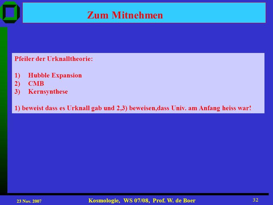 23 Nov. 2007 Kosmologie, WS 07/08, Prof. W. de Boer 32 Pfeiler der Urknalltheorie: 1)Hubble Expansion 2)CMB 3)Kernsynthese 1) beweist dass es Urknall