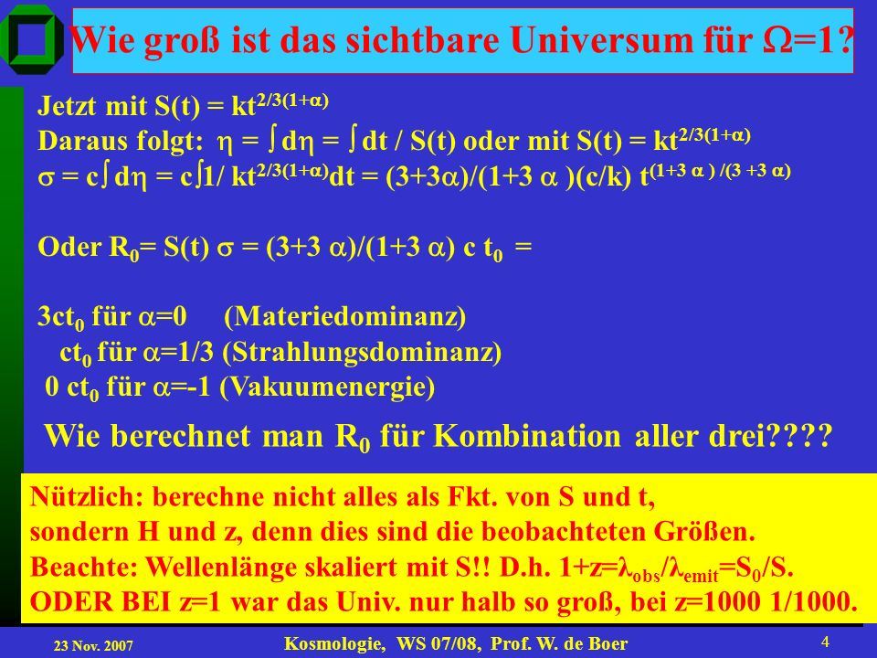 23 Nov. 2007 Kosmologie, WS 07/08, Prof. W. de Boer 4 Wie groß ist das sichtbare Universum für =1? Jetzt mit S(t) = kt 2/3(1+ ) Daraus folgt: = d = dt