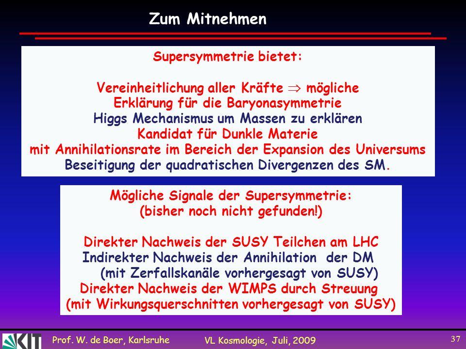Prof. W. de Boer, Karlsruhe VL Kosmologie, Juli, 2009 37 Zum Mitnehmen Supersymmetrie bietet: Vereinheitlichung aller Kräfte mögliche Erklärung für di