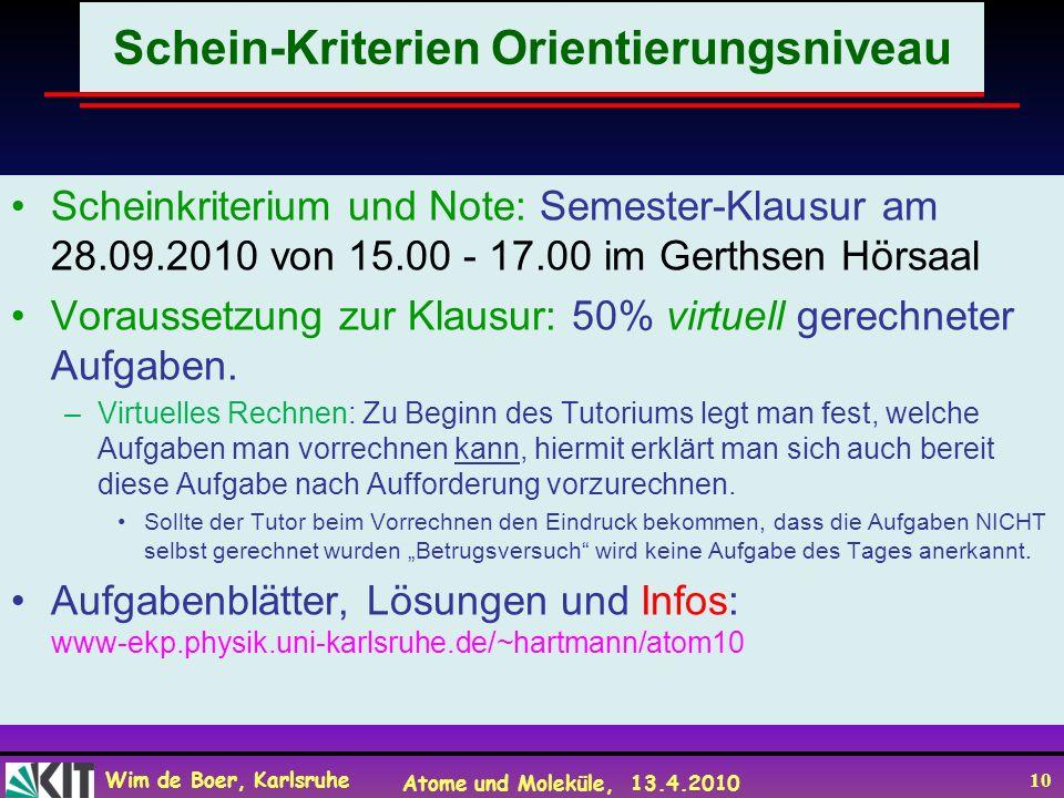 Wim de Boer, Karlsruhe Atome und Moleküle, 13.4.2010 10 Schein-Kriterien Orientierungsniveau Scheinkriterium und Note: Semester-Klausur am 28.09.2010