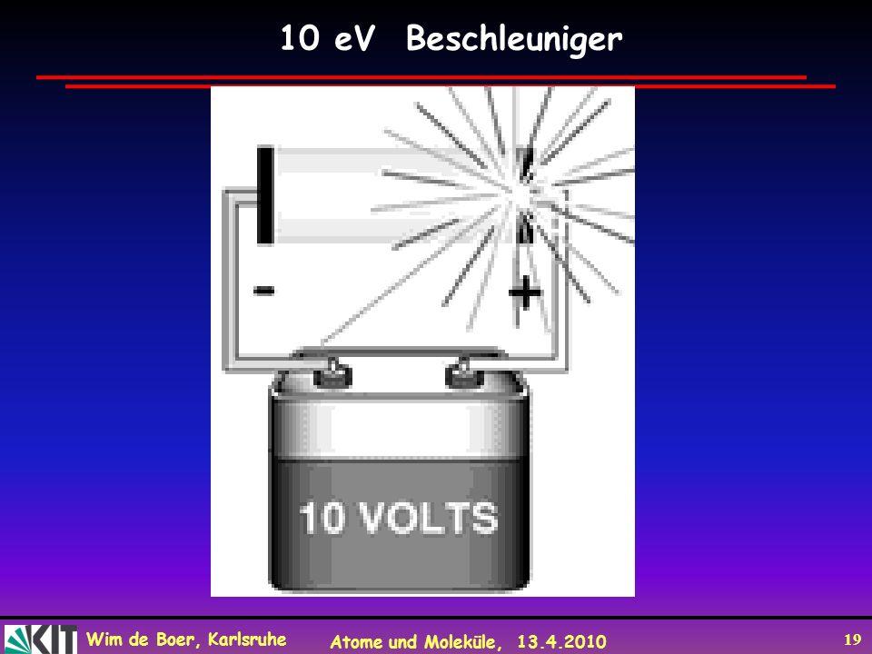 Wim de Boer, Karlsruhe Atome und Moleküle, 13.4.2010 19 10 eV Beschleuniger