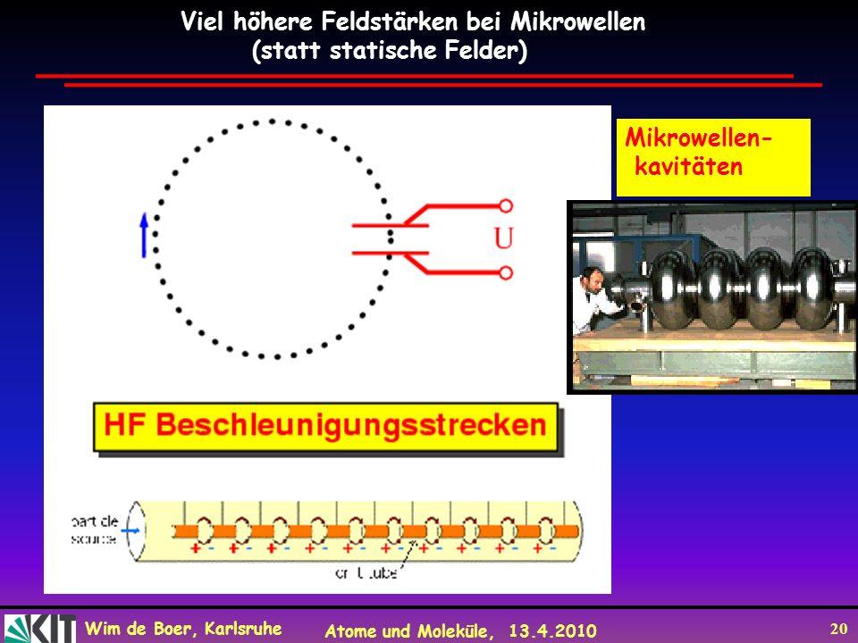 Wim de Boer, Karlsruhe Atome und Moleküle, 13.4.2010 20 Viel höhere Feldstärken bei Mikrowellen (statt statische Felder) Mikrowellen- kavitäten