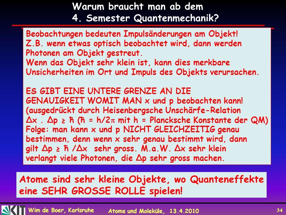 Wim de Boer, Karlsruhe Atome und Moleküle, 13.4.2010 34 Warum braucht man ab dem 4. Semester Quantenmechanik? Beobachtungen bedeuten Impulsänderungen