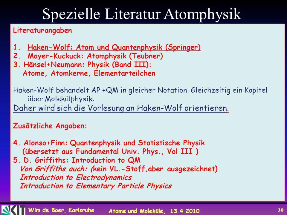Wim de Boer, Karlsruhe Atome und Moleküle, 13.4.2010 39 Spezielle Literatur Atomphysik Literaturangaben 1.Haken-Wolf: Atom und Quantenphysik (Springer